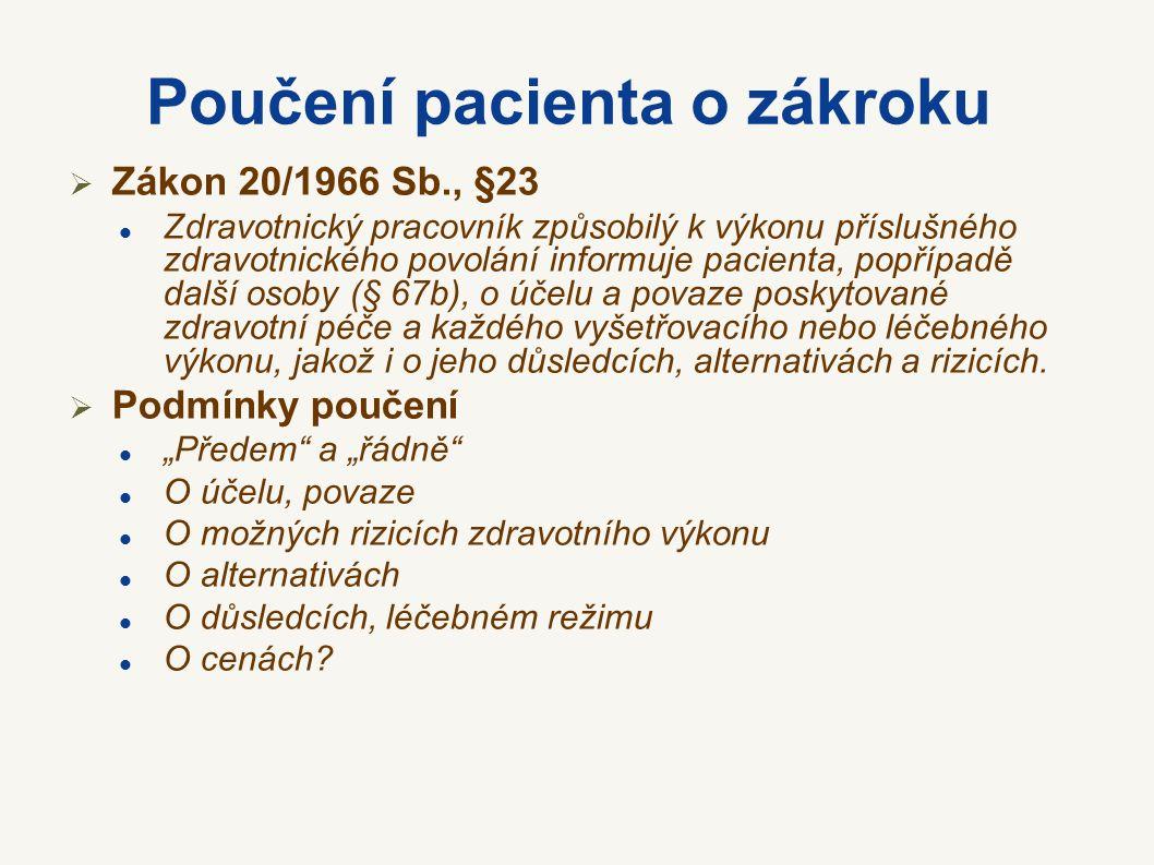 Poučení pacienta o zákroku  Zákon 20/1966 Sb., §23 Zdravotnický pracovník způsobilý k výkonu příslušného zdravotnického povolání informuje pacienta, popřípadě další osoby (§ 67b), o účelu a povaze poskytované zdravotní péče a každého vyšetřovacího nebo léčebného výkonu, jakož i o jeho důsledcích, alternativách a rizicích.