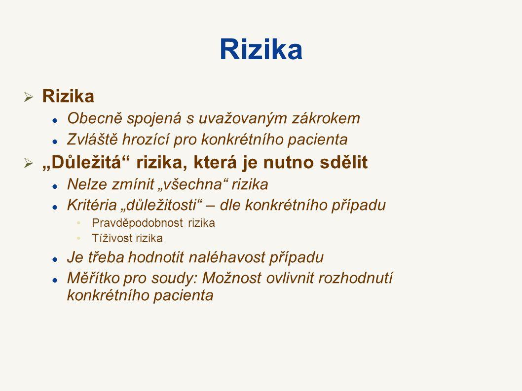 """Rizika  Rizika Obecně spojená s uvažovaným zákrokem Zvláště hrozící pro konkrétního pacienta  """"Důležitá rizika, která je nutno sdělit Nelze zmínit """"všechna rizika Kritéria """"důležitosti – dle konkrétního případu Pravděpodobnost rizika Tíživost rizika Je třeba hodnotit naléhavost případu Měřítko pro soudy: Možnost ovlivnit rozhodnutí konkrétního pacienta"""