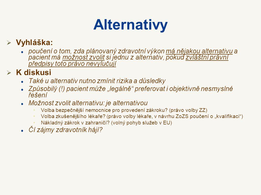 """Alternativy  Vyhláška: poučení o tom, zda plánovaný zdravotní výkon má nějakou alternativu a pacient má možnost zvolit si jednu z alternativ, pokud zvláštní právní předpisy toto právo nevylučují  K diskusi Také u alternativ nutno zmínit rizika a důsledky Způsobilý (!) pacient může """"legálně preferovat i objektivně nesmyslné řešení Možnost zvolit alternativu: je alternativou Volba bezpečnější nemocnice pro provedení zákroku."""