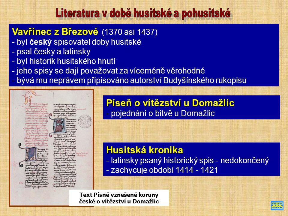 Vavřinec z Březové Vavřinec z Březové (1370 asi 1437) - byl český spisovatel doby husitské - psal česky a latinsky - byl historik husitského hnutí - jeho spisy se dají považovat za víceméně věrohodné - bývá mu neprávem připisováno autorství Budyšínského rukopisu Text Písně vznešené koruny české o vítězství u Domažlic Píseň o vítězství u Domažlic - pojednání o bitvě u Domažlic Husitská kronika - latinsky psaný historický spis - nedokončený - zachycuje období 1414 - 1421