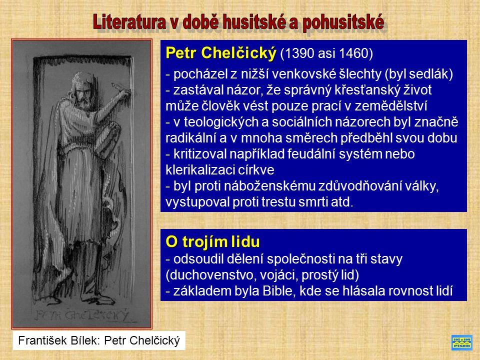 Petr Chelčický Petr Chelčický (1390 asi 1460) - pocházel z nižší venkovské šlechty (byl sedlák) - zastával názor, že správný křesťanský život může člověk vést pouze prací v zemědělství - v teologických a sociálních názorech byl značně radikální a v mnoha směrech předběhl svou dobu - kritizoval například feudální systém nebo klerikalizaci církve - byl proti náboženskému zdůvodňování války, vystupoval proti trestu smrti atd.
