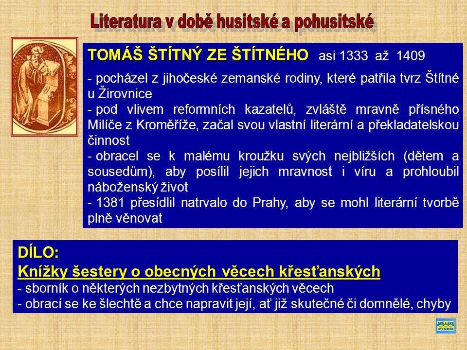 TOMÁŠ ŠTÍTNÝ ZE ŠTÍTNÉHO TOMÁŠ ŠTÍTNÝ ZE ŠTÍTNÉHO asi 1333 až 1409 - pocházel z jihočeské zemanské rodiny, které patřila tvrz Štítné u Žirovnice - pod vlivem reformních kazatelů, zvláště mravně přísného Milíče z Kroměříže, začal svou vlastní literární a překladatelskou činnost - obracel se k malému kroužku svých nejbližších (dětem a sousedům), aby posílil jejich mravnost i víru a prohloubil náboženský život - 1381 přesídlil natrvalo do Prahy, aby se mohl literární tvorbě plně věnovat DÍLO: Knížky šestery o obecných věcech křesťanských - sborník o některých nezbytných křesťanských věcech - obrací se ke šlechtě a chce napravit její, ať již skutečné či domnělé, chyby