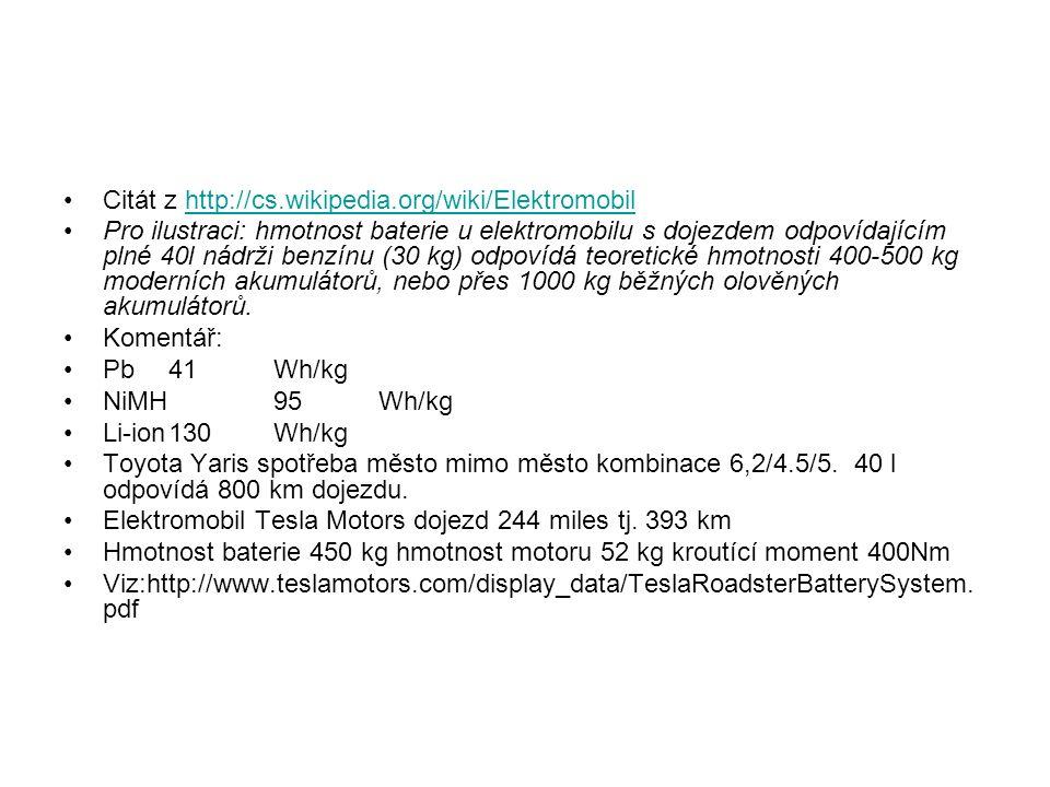 Citát z http://cs.wikipedia.org/wiki/Elektromobilhttp://cs.wikipedia.org/wiki/Elektromobil Pro ilustraci: hmotnost baterie u elektromobilu s dojezdem odpovídajícím plné 40l nádrži benzínu (30 kg) odpovídá teoretické hmotnosti 400-500 kg moderních akumulátorů, nebo přes 1000 kg běžných olověných akumulátorů.