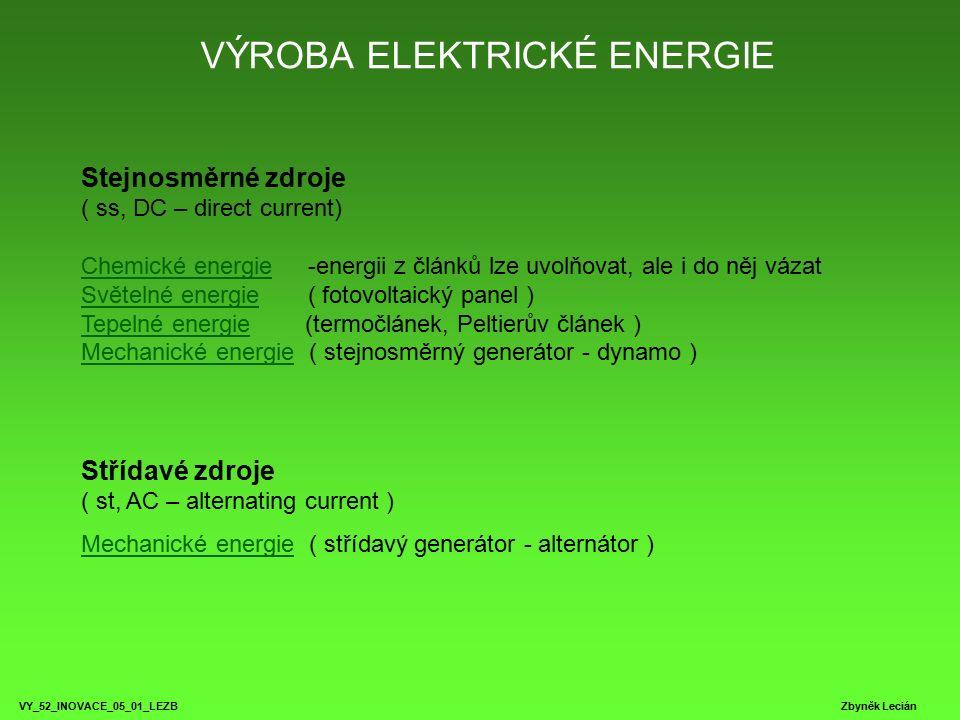 VÝROBA ELEKTRICKÉ ENERGIE VY_52_INOVACE_05_01_LEZB Zbyněk Lecián Stejnosměrné zdroje ( ss, DC – direct current) Chemické energie -energii z článků lze uvolňovat, ale i do něj vázat Světelné energie ( fotovoltaický panel ) Tepelné energie (termočlánek, Peltierův článek ) Mechanické energie ( stejnosměrný generátor - dynamo ) Chemické energie Světelné energie Tepelné energie Mechanické energie Střídavé zdroje ( st, AC – alternating current ) Mechanické energieMechanické energie ( střídavý generátor - alternátor )
