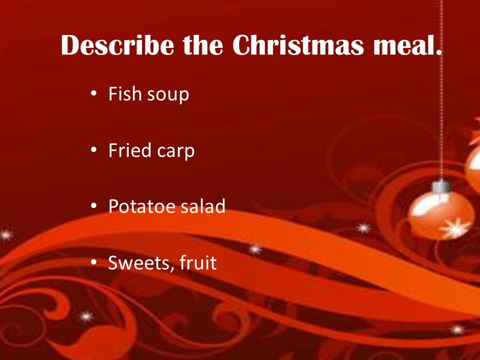 Describe the Christmas meal. Fish soup Fried carp Potatoe salad Sweets, fruit