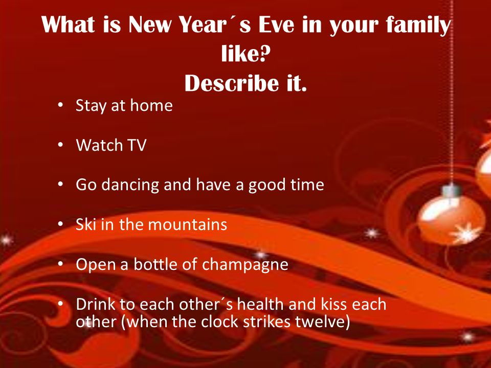 What is New Year´s Eve in your family like? Describe it. Stay at home Watch TV Go dancing and have a good time Ski in the mountains Open a bottle of c