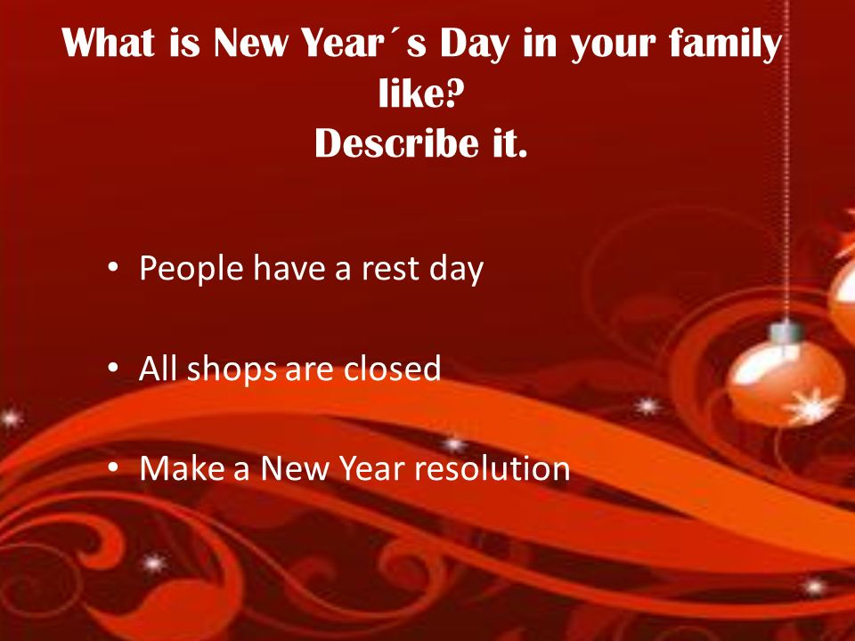 What is New Year´s Day in your family like? Describe it. People have a rest day All shops are closed Make a New Year resolution