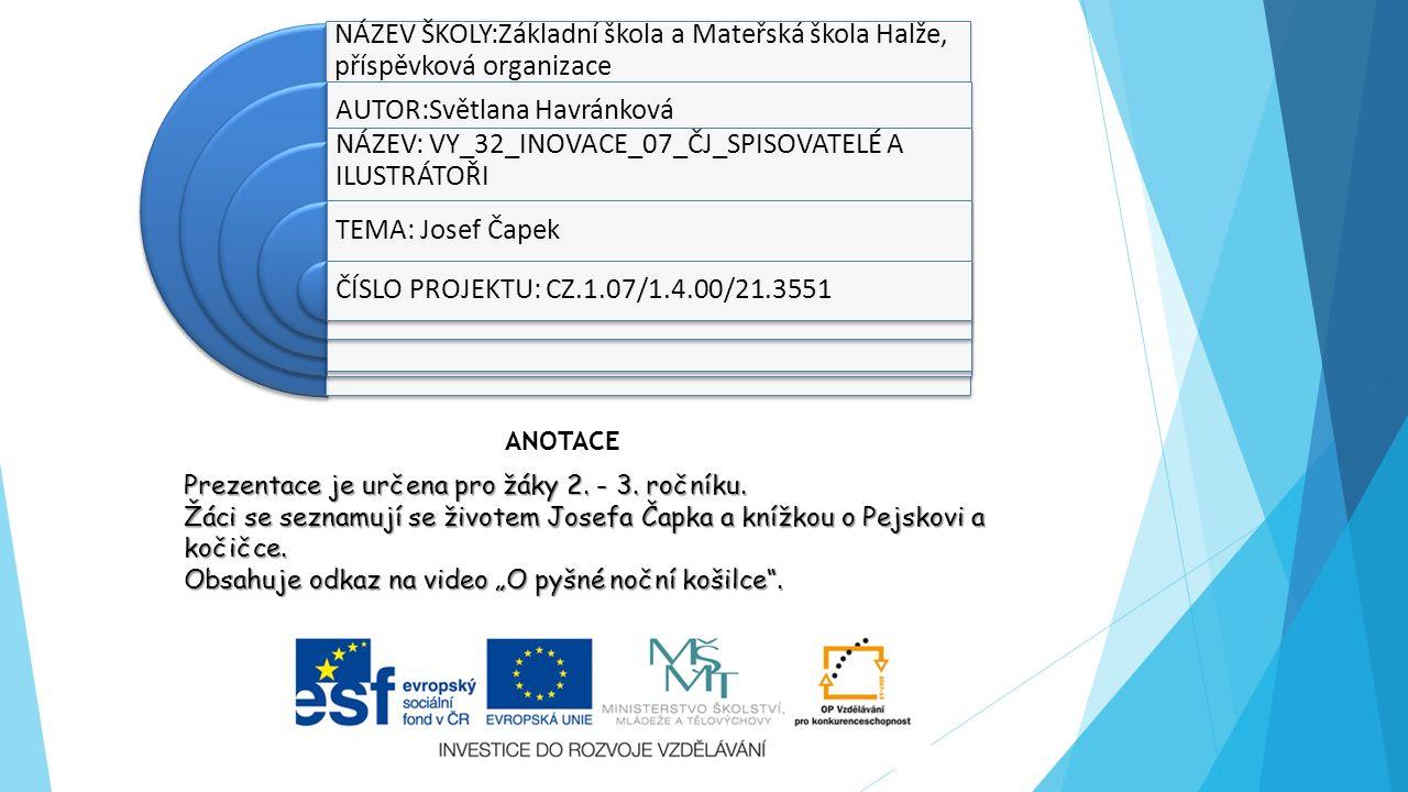NÁZEV ŠKOLY:Základní škola a Mateřská škola Halže, příspěvková organizace AUTOR:Světlana Havránková NÁZEV: VY_32_INOVACE_07_ČJ_SPISOVATELÉ A ILUSTRÁTOŘI TEMA: Josef Čapek ČÍSLO PROJEKTU: CZ.1.07/1.4.00/21.3551 Prezentace je určena pro žáky 2.