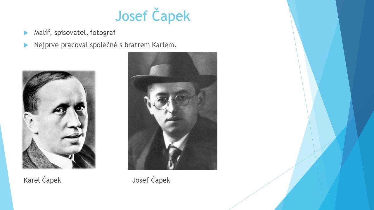 Josef Čapek  Malíř, spisovatel, fotograf  Nejprve pracoval společně s bratrem Karlem.