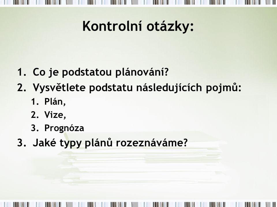 Kontrolní otázky: 1.Co je podstatou plánování? 2.Vysvětlete podstatu následujících pojmů: 1.Plán, 2.Vize, 3.Prognóza 3.Jaké typy plánů rozeznáváme?