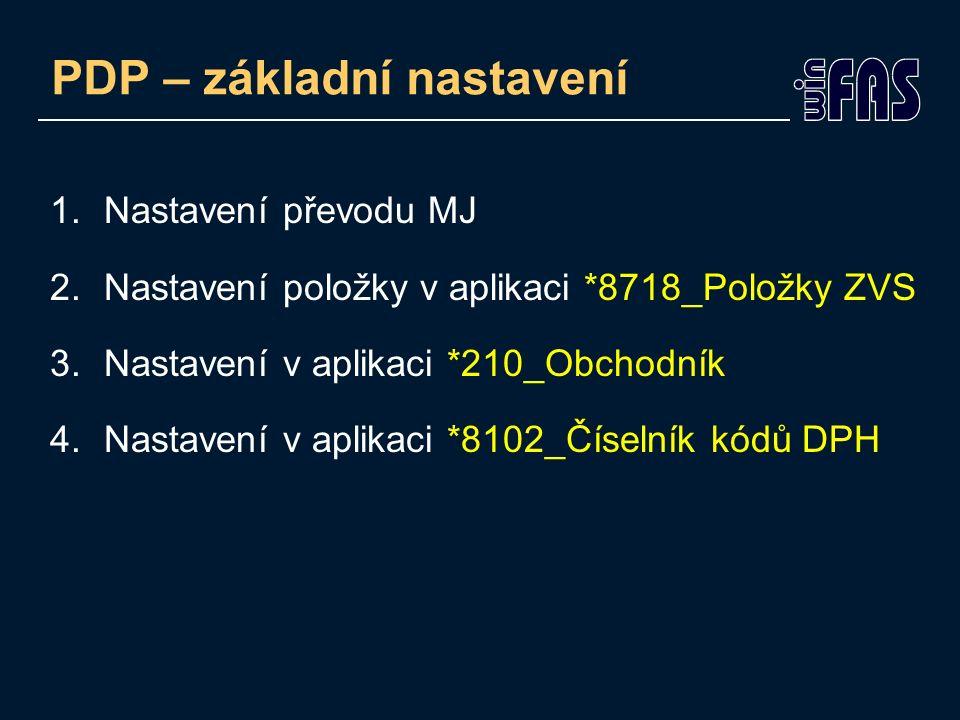 PDP – základní nastavení 1.Nastavení převodu MJ 2.Nastavení položky v aplikaci *8718_Položky ZVS 3.Nastavení v aplikaci *210_Obchodník 4.Nastavení v a