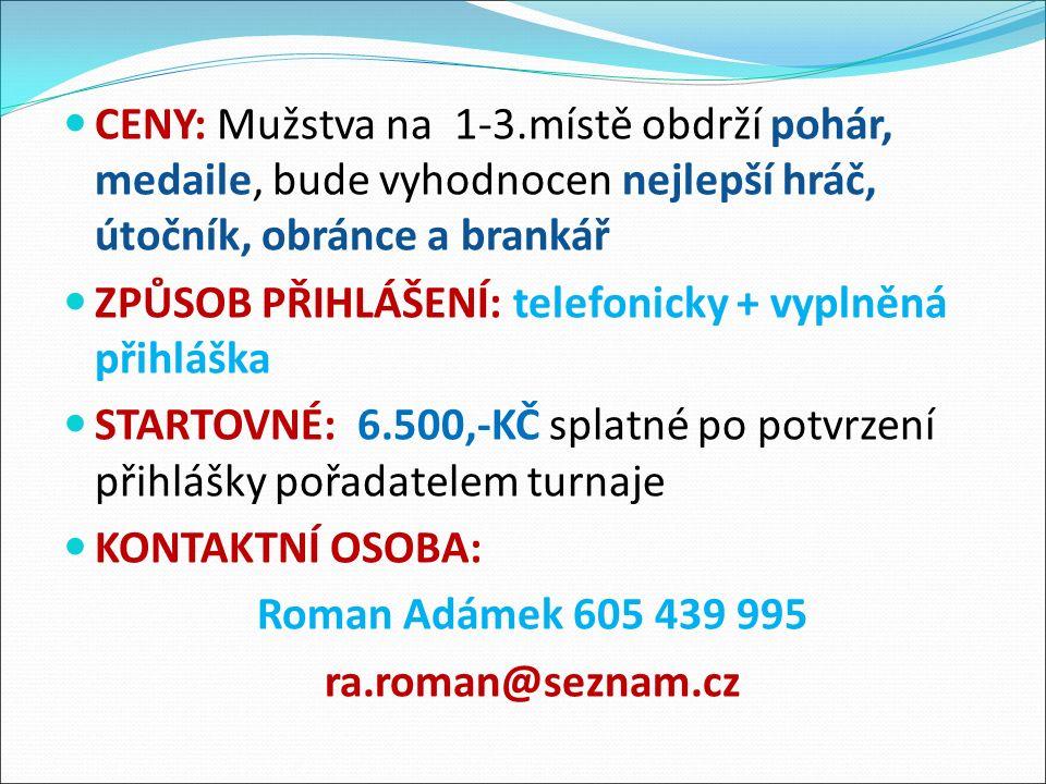 CENY: Mužstva na 1-3.místě obdrží pohár, medaile, bude vyhodnocen nejlepší hráč, útočník, obránce a brankář ZPŮSOB PŘIHLÁŠENÍ: telefonicky + vyplněná přihláška STARTOVNÉ: 6.500,-KČ splatné po potvrzení přihlášky pořadatelem turnaje KONTAKTNÍ OSOBA: Roman Adámek 605 439 995 ra.roman@seznam.cz