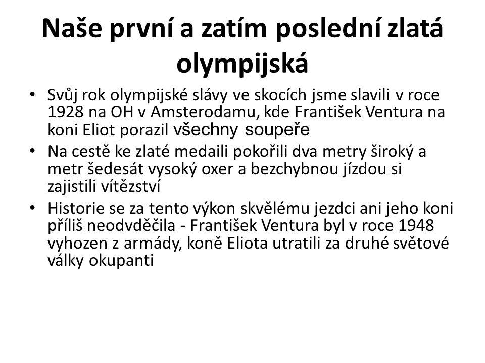 Naše první a zatím poslední zlatá olympijská Svůj rok olympijské slávy ve skocích jsme slavili v roce 1928 na OH v Amsterodamu, kde František Ventura na koni Eliot porazil všechny soupeře Na cestě ke zlaté medaili pokořili dva metry široký a metr šedesát vysoký oxer a bezchybnou jízdou si zajistili vítězství Historie se za tento výkon skvělému jezdci ani jeho koni příliš neodvděčila - František Ventura byl v roce 1948 vyhozen z armády, koně Eliota utratili za druhé světové války okupanti