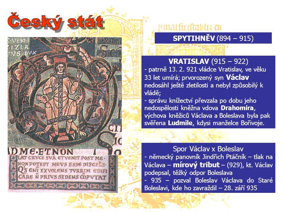 SPYTIHNĚV (894 – 915) Spor Václav x Boleslav - německý panovník Jindřich Ptáčník – tlak na Václava – mírový tribut – (929), kt.