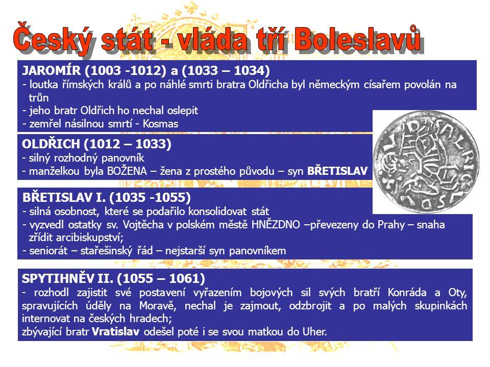 JAROMÍR (1003 -1012) a (1033 – 1034) - loutka římských králů a po náhlé smrti bratra Oldřicha byl německým císařem povolán na trůn - jeho bratr Oldřich ho nechal oslepit - zemřel násilnou smrtí - Kosmas OLDŘICH (1012 – 1033) - silný rozhodný panovník - manželkou byla BOŽENA – žena z prostého původu – syn BŘETISLAV BŘETISLAV I.