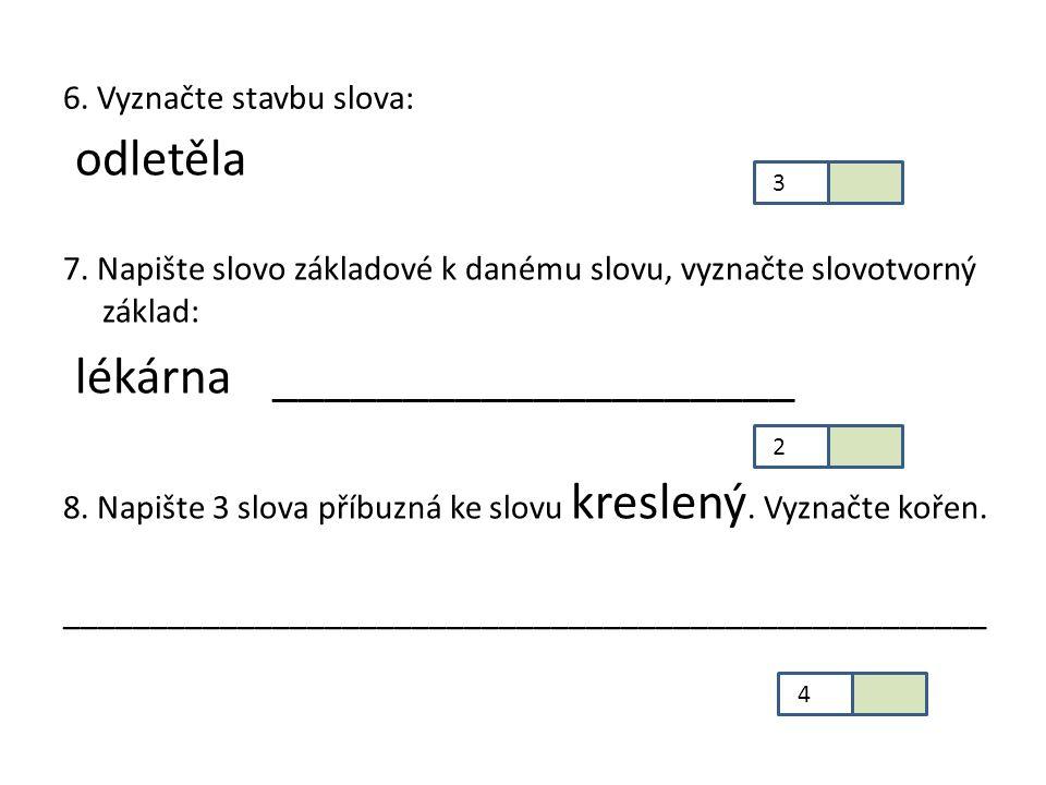 6. Vyznačte stavbu slova: odletěla 7. Napište slovo základové k danému slovu, vyznačte slovotvorný základ: lékárna ____________________ 8. Napište 3 s