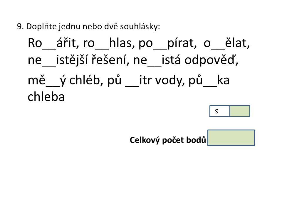 9. Doplňte jednu nebo dvě souhlásky: Ro__ářit, ro__hlas, po__pírat, o__ělat, ne__istější řešení, ne__istá odpověď, mě__ý chléb, pů __itr vody, pů__ka
