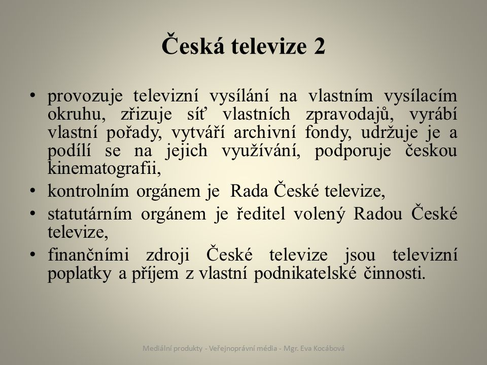 Česká televize 2 provozuje televizní vysílání na vlastním vysílacím okruhu, zřizuje síť vlastních zpravodajů, vyrábí vlastní pořady, vytváří archivní fondy, udržuje je a podílí se na jejich využívání, podporuje českou kinematografii, kontrolním orgánem je Rada České televize, statutárním orgánem je ředitel volený Radou České televize, finančními zdroji České televize jsou televizní poplatky a příjem z vlastní podnikatelské činnosti.