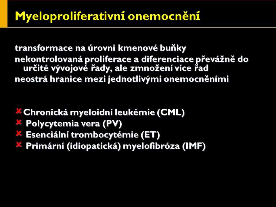 Myeloproliferativn í onemocněn í transformace na úrovni kmenové buňky nekontrolovaná proliferace a diferenciace převážně do určité vývojové řady, ale zmnožení více řad neostrá hranice mezi jednotlivými onemocněními  Chronická myeloidní leukémie (CML)  Polycytemia vera (PV)  Esenciální trombocytémie (ET)  Primární (idiopatická) myelofibróza (IMF)