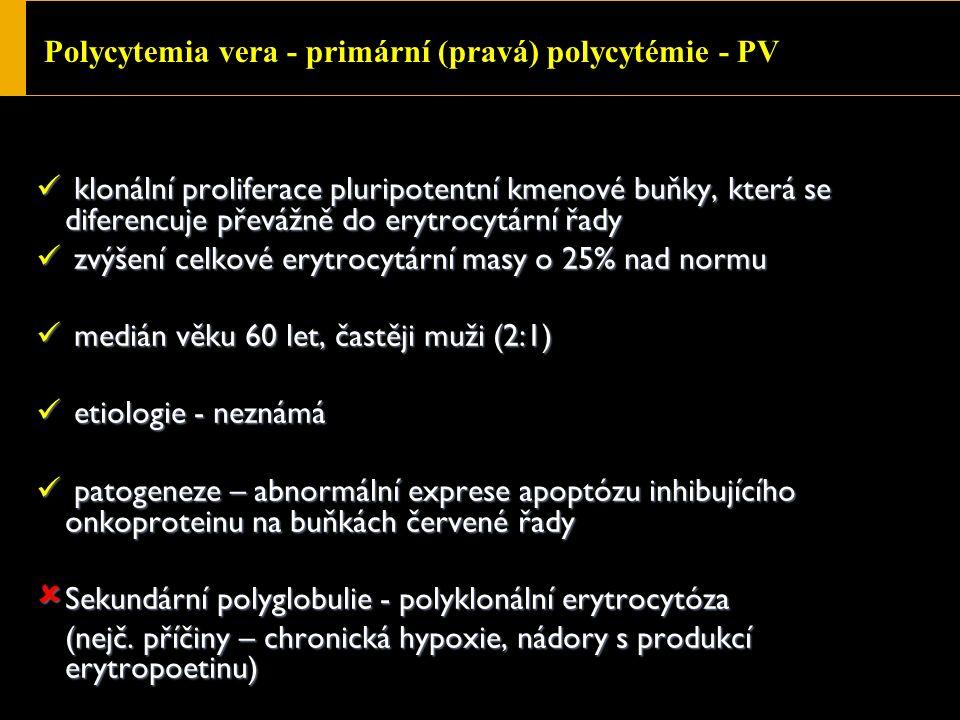 Polycytemia vera - primární (pravá) polycytémie - PV klonální proliferace pluripotentní kmenové buňky, která se diferencuje převážně do erytrocytární řady klonální proliferace pluripotentní kmenové buňky, která se diferencuje převážně do erytrocytární řady zvýšení celkové erytrocytární masy o 25% nad normu zvýšení celkové erytrocytární masy o 25% nad normu medián věku 60 let, častěji muži (2:1) medián věku 60 let, častěji muži (2:1) etiologie - neznámá etiologie - neznámá patogeneze – abnormální exprese apoptózu inhibujícího onkoproteinu na buňkách červené řady patogeneze – abnormální exprese apoptózu inhibujícího onkoproteinu na buňkách červené řady  Sekundární polyglobulie - polyklonální erytrocytóza (nejč.