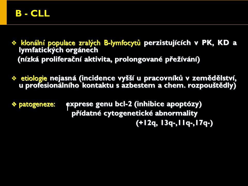 B - CLL  klonální populace zralých B-lymfocytů perzistujících v PK, KD a lymfatických orgánech (nízká proliferační aktivita, prolongované přežívání) (nízká proliferační aktivita, prolongované přežívání)  etiologie nejasná (incidence vyšší u pracovníků v zemědělství, u profesionálního kontaktu s azbestem a chem.