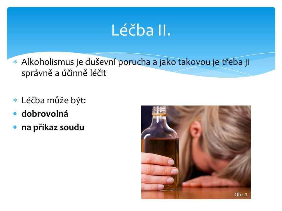 Alkoholismus je duševní porucha a jako takovou je třeba ji správně a účinně léčit  Léčba může být: dobrovolná na příkaz soudu Léčba II. Obr.2