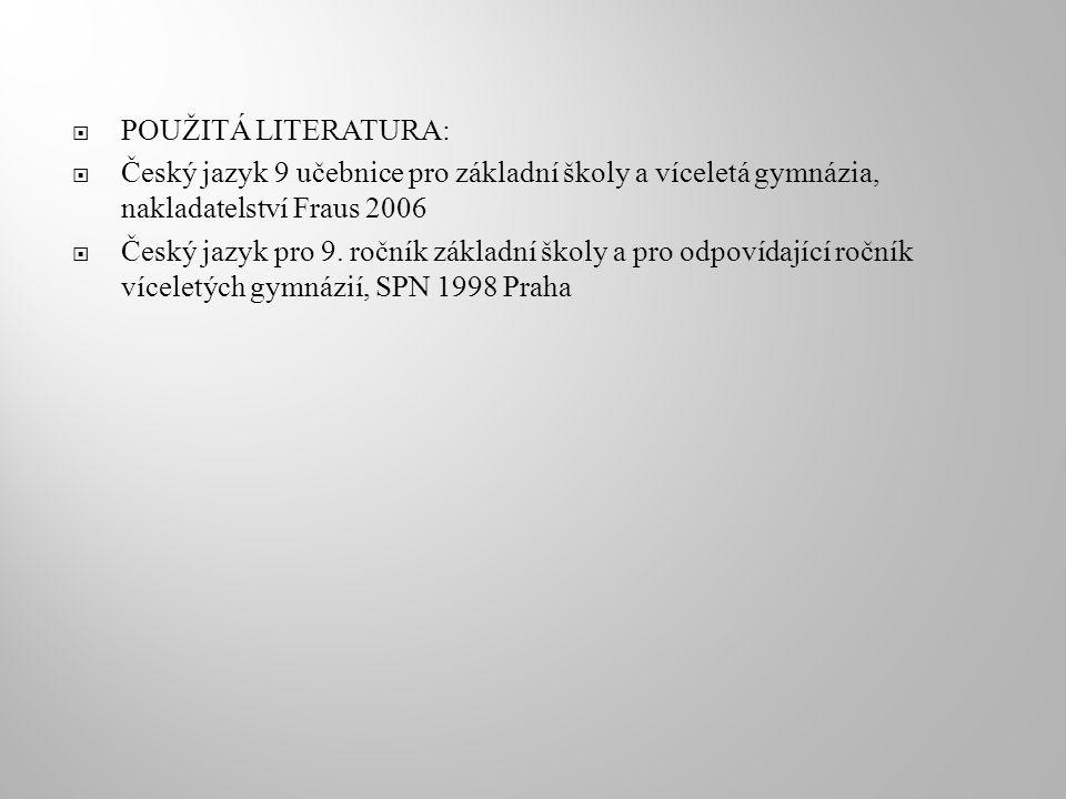  POUŽITÁ LITERATURA:  Český jazyk 9 učebnice pro základní školy a víceletá gymnázia, nakladatelství Fraus 2006  Český jazyk pro 9.