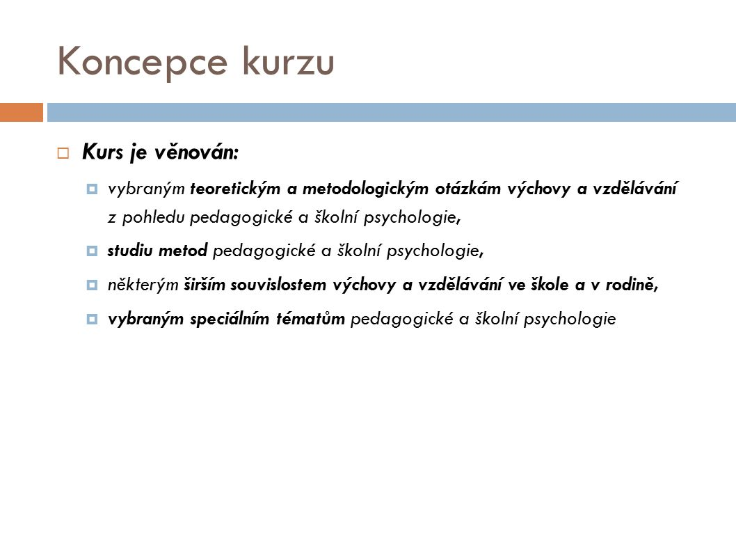 Koncepce kurzu  Kurs je věnován:  vybraným teoretickým a metodologickým otázkám výchovy a vzdělávání z pohledu pedagogické a školní psychologie,  s
