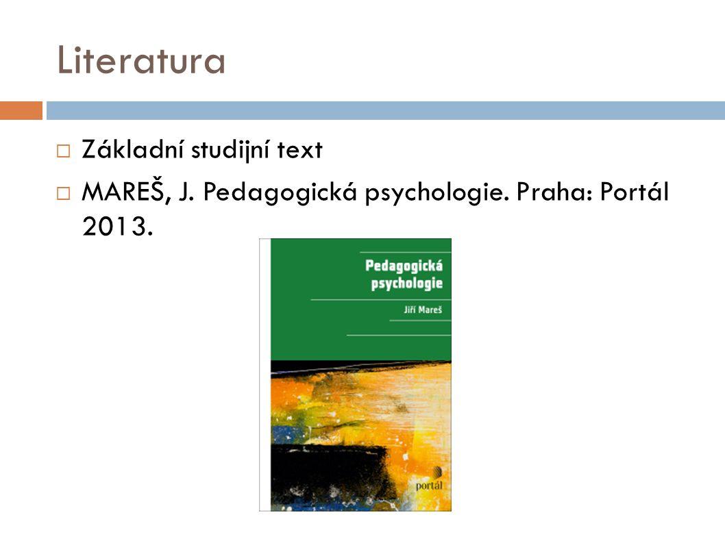 Literatura  Základní studijní text  MAREŠ, J. Pedagogická psychologie. Praha: Portál 2013.