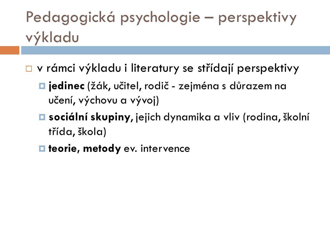 Pedagogická psychologie – perspektivy výkladu  v rámci výkladu i literatury se střídají perspektivy  jedinec (žák, učitel, rodič - zejména s důrazem na učení, výchovu a vývoj)  sociální skupiny, jejich dynamika a vliv (rodina, školní třída, škola)  teorie, metody ev.
