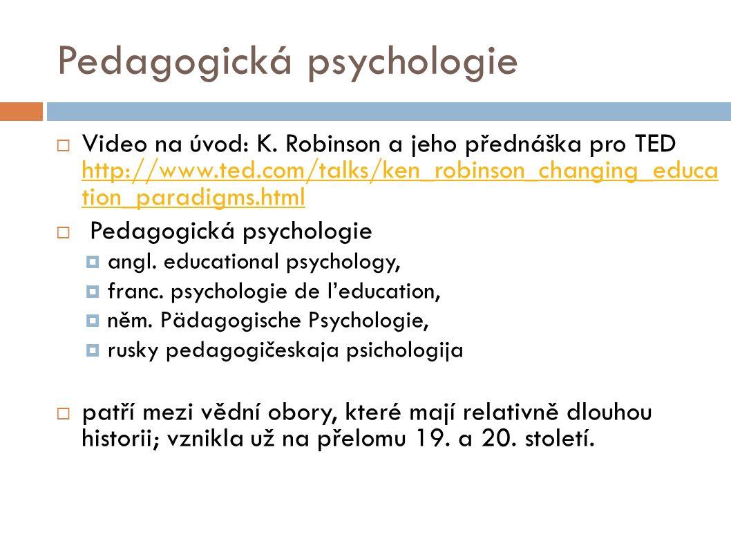 Pedagogická psychologie  Video na úvod: K. Robinson a jeho přednáška pro TED http://www.ted.com/talks/ken_robinson_changing_educa tion_paradigms.html