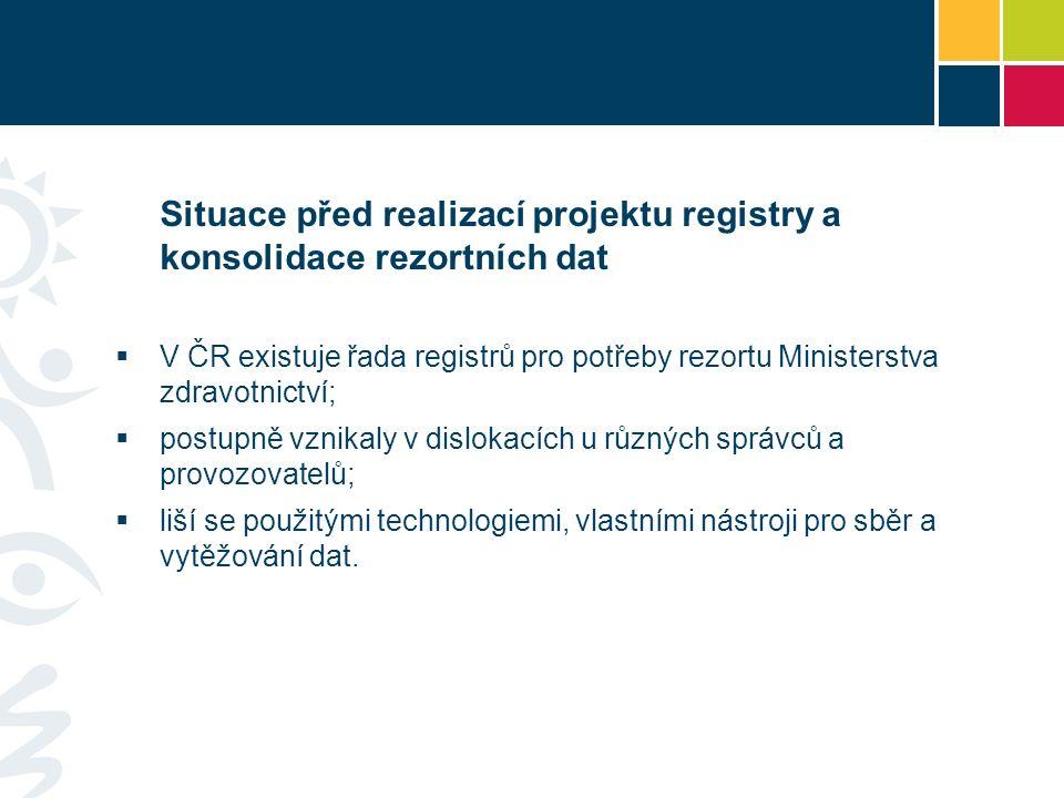Situace před realizací projektu registry a konsolidace rezortních dat  V ČR existuje řada registrů pro potřeby rezortu Ministerstva zdravotnictví;  postupně vznikaly v dislokacích u různých správců a provozovatelů;  liší se použitými technologiemi, vlastními nástroji pro sběr a vytěžování dat.