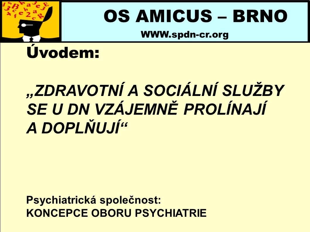 """OS AMICUS – BRNO WWW.spdn-cr.org Úvodem: """"ZDRAVOTNÍ A SOCIÁLNÍ SLUŽBY SE U DN VZÁJEMNĚ PROLÍNAJÍ A DOPLŇUJÍ Psychiatrická společnost: KONCEPCE OBORU PSYCHIATRIE"""