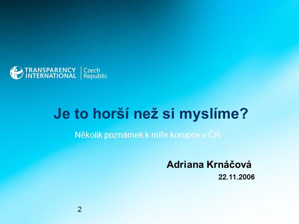 Je to horší než si myslíme Adriana Krnáčová 2 22.11.2006 Několik poznámek k míře korupce v ČR
