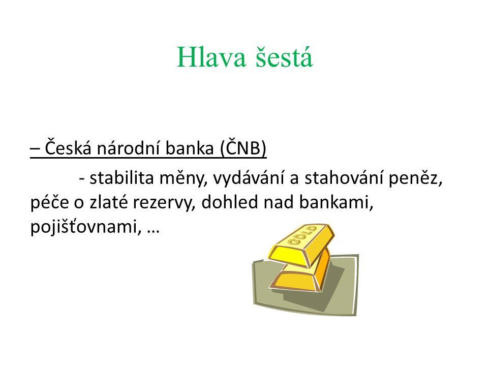 Hlava šestá – Česká národní banka (ČNB) - stabilita měny, vydávání a stahování peněz, péče o zlaté rezervy, dohled nad bankami, pojišťovnami, …