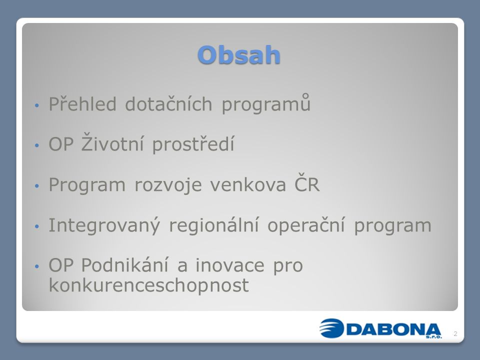 Obsah Přehled dotačních programů OP Životní prostředí Program rozvoje venkova ČR Integrovaný regionální operační program OP Podnikání a inovace pro ko