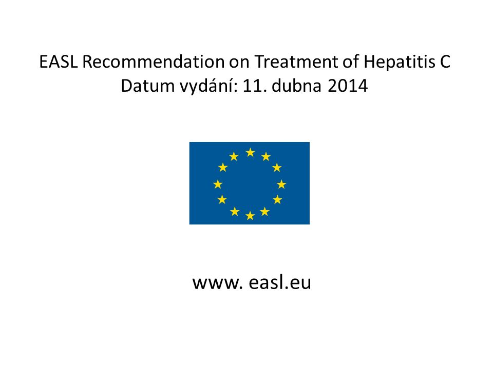EASL Recommendation on Treatment of Hepatitis C Datum vydání: 11. dubna 2014 www. easl.eu