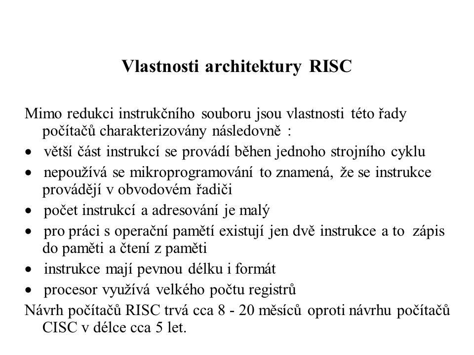 Vlastnosti architektury RISC Mimo redukci instrukčního souboru jsou vlastnosti této řady počítačů charakterizovány následovně :  větší část instrukcí se provádí běhen jednoho strojního cyklu  nepoužívá se mikroprogramování to znamená, že se instrukce provádějí v obvodovém řadiči  počet instrukcí a adresování je malý  pro práci s operační pamětí existují jen dvě instrukce a to zápis do paměti a čtení z paměti  instrukce mají pevnou délku i formát  procesor využívá velkého počtu registrů Návrh počítačů RISC trvá cca 8 - 20 měsíců oproti návrhu počítačů CISC v délce cca 5 let.