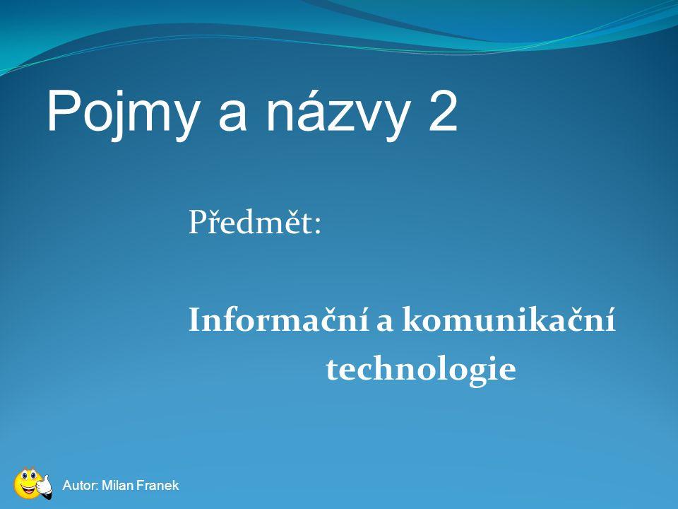 Pojmy a názvy 2 Předmět: Informační a komunikační technologie Autor: Milan Franek