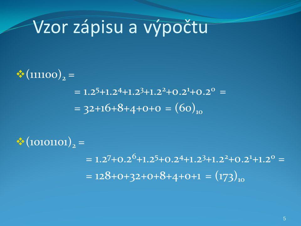 5 Vzor zápisu a výpočtu  (111100) 2 = = 1.2 5 +1.2 4 +1.2 3 +1.2 2 +0.2 1 +0.2 0 = = 32+16+8+4+0+0 = (60) 10  (10101101) 2 = = 1.2 7 +0.2 6 +1.2 5 +0.2 4 +1.2 3 +1.2 2 +0.2 1 +1.2 0 = = 128+0+32+0+8+4+0+1 = (173) 10