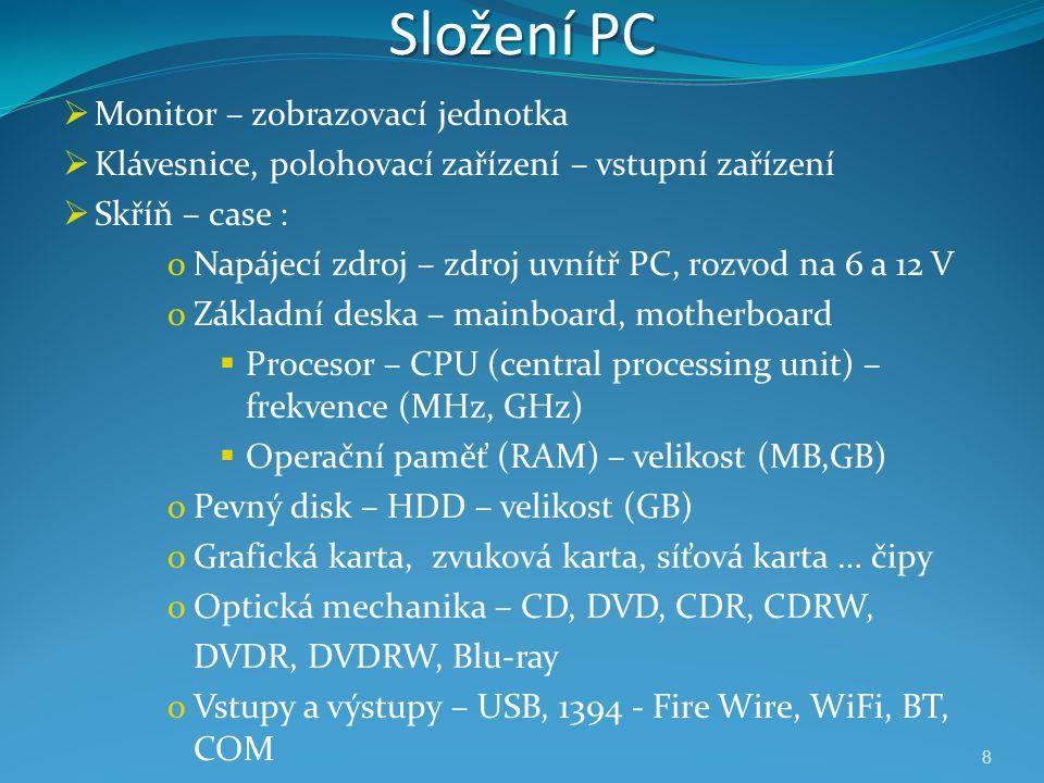 8 Složení PC  Monitor – zobrazovací jednotka  Klávesnice, polohovací zařízení – vstupní zařízení  Skříň – case : oNapájecí zdroj – zdroj uvnítř PC, rozvod na 6 a 12 V oZákladní deska – mainboard, motherboard  Procesor – CPU (central processing unit) – frekvence (MHz, GHz)  Operační paměť (RAM) – velikost (MB,GB) oPevný disk – HDD – velikost (GB) oGrafická karta, zvuková karta, síťová karta … čipy oOptická mechanika – CD, DVD, CDR, CDRW, DVDR, DVDRW, Blu-ray oVstupy a výstupy – USB, 1394 - Fire Wire, WiFi, BT, COM