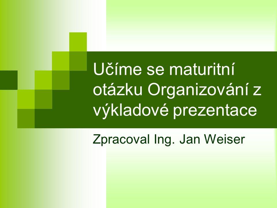 Učíme se maturitní otázku Organizování z výkladové prezentace Zpracoval Ing. Jan Weiser