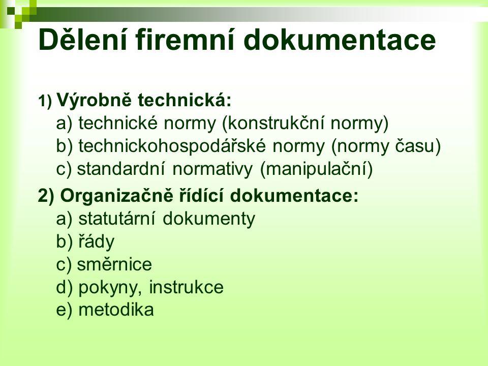 Dělení firemní dokumentace 1) Výrobně technická: a) technické normy (konstrukční normy) b) technickohospodářské normy (normy času) c) standardní normativy (manipulační) 2) Organizačně řídící dokumentace: a) statutární dokumenty b) řády c) směrnice d) pokyny, instrukce e) metodika