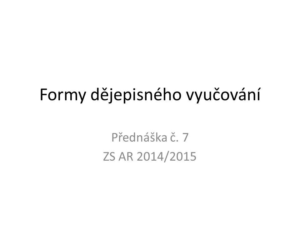 Formy dějepisného vyučování Přednáška č. 7 ZS AR 2014/2015