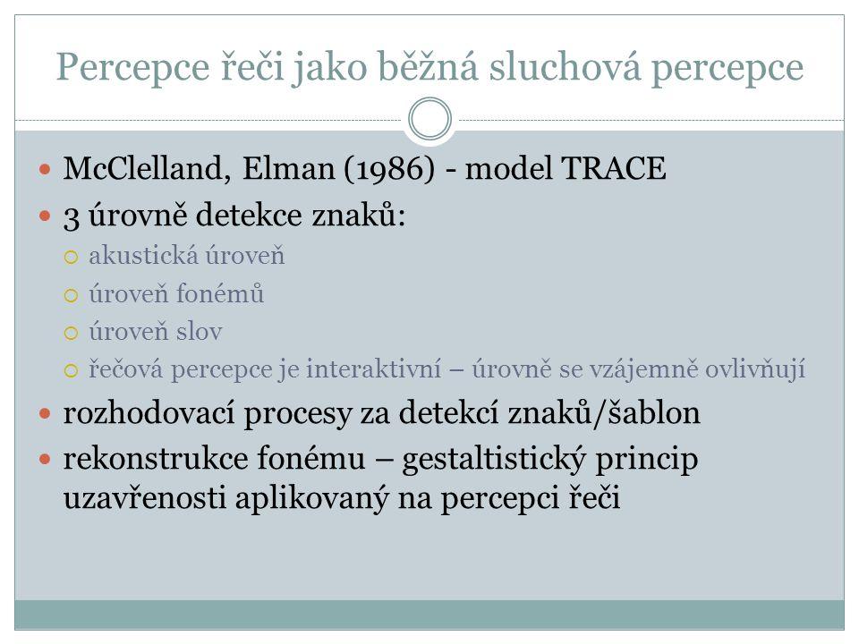 Percepce řeči jako běžná sluchová percepce McClelland, Elman (1986) - model TRACE 3 úrovně detekce znaků:  akustická úroveň  úroveň fonémů  úroveň slov  řečová percepce je interaktivní – úrovně se vzájemně ovlivňují rozhodovací procesy za detekcí znaků/šablon rekonstrukce fonému – gestaltistický princip uzavřenosti aplikovaný na percepci řeči