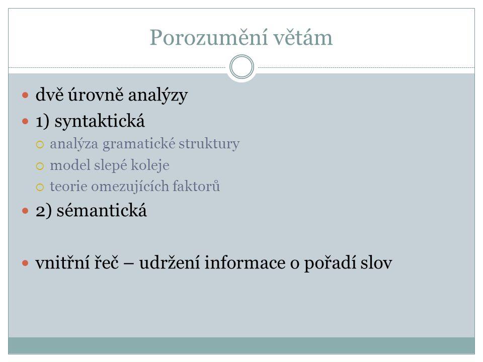 Porozumění větám dvě úrovně analýzy 1) syntaktická  analýza gramatické struktury  model slepé koleje  teorie omezujících faktorů 2) sémantická vnitřní řeč – udržení informace o pořadí slov