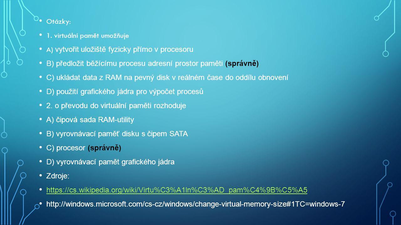 Otázky: 1. virtuální pamět umožňuje A) vytvořit uložiště fyzicky přímo v procesoru B) předložit běžícímu procesu adresní prostor paměti (správně) C) u