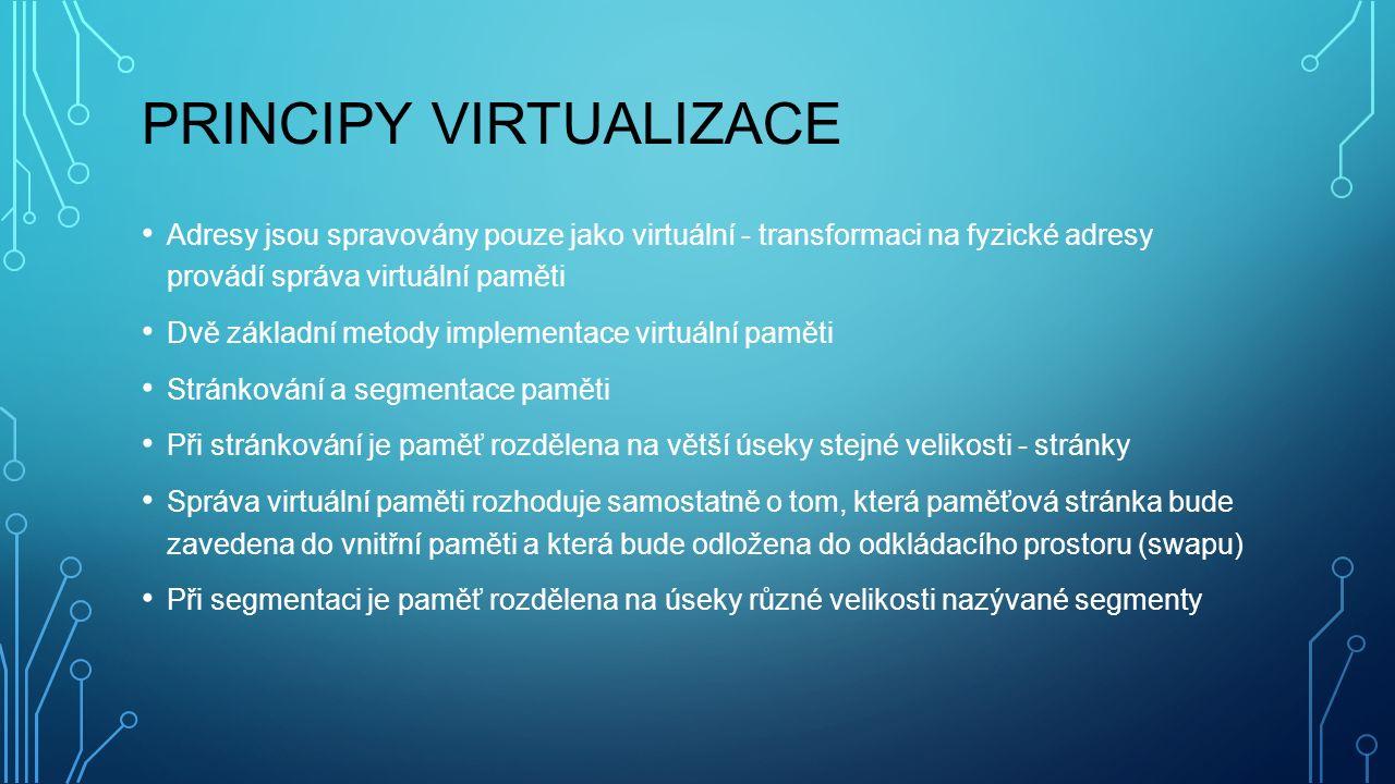 PRINCIPY VIRTUALIZACE Adresy jsou spravovány pouze jako virtuální - transformaci na fyzické adresy provádí správa virtuální paměti Dvě základní metody implementace virtuální paměti Stránkování a segmentace paměti Při stránkování je paměť rozdělena na větší úseky stejné velikosti - stránky Správa virtuální paměti rozhoduje samostatně o tom, která paměťová stránka bude zavedena do vnitřní paměti a která bude odložena do odkládacího prostoru (swapu) Při segmentaci je paměť rozdělena na úseky různé velikosti nazývané segmenty