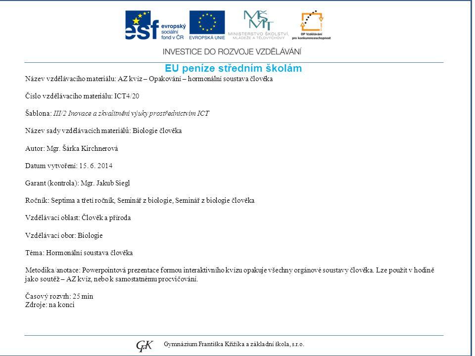 genetických pojmů EU peníze středním školám Název vzdělávacího materiálu: AZ kvíz – Opakování – hormonální soustava člověka Číslo vzdělávacího materiálu: ICT4/20 Šablona: III/2 Inovace a zkvalitnění výuky prostřednictvím ICT Název sady vzdělávacích materiálů: Biologie člověka Autor: Mgr.