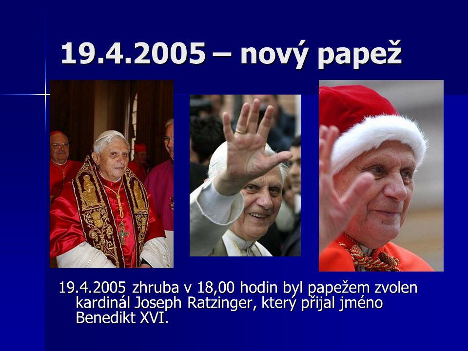 19.4.2005 – nový papež 19.4.2005 zhruba v 18,00 hodin byl papežem zvolen kardinál Joseph Ratzinger, který přijal jméno Benedikt XVI.